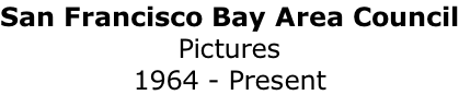 San Francisco Bay Area Council Pictures 1964 - Present