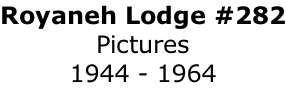 Royaneh Lodge #282 Pictures 1944 - 1964
